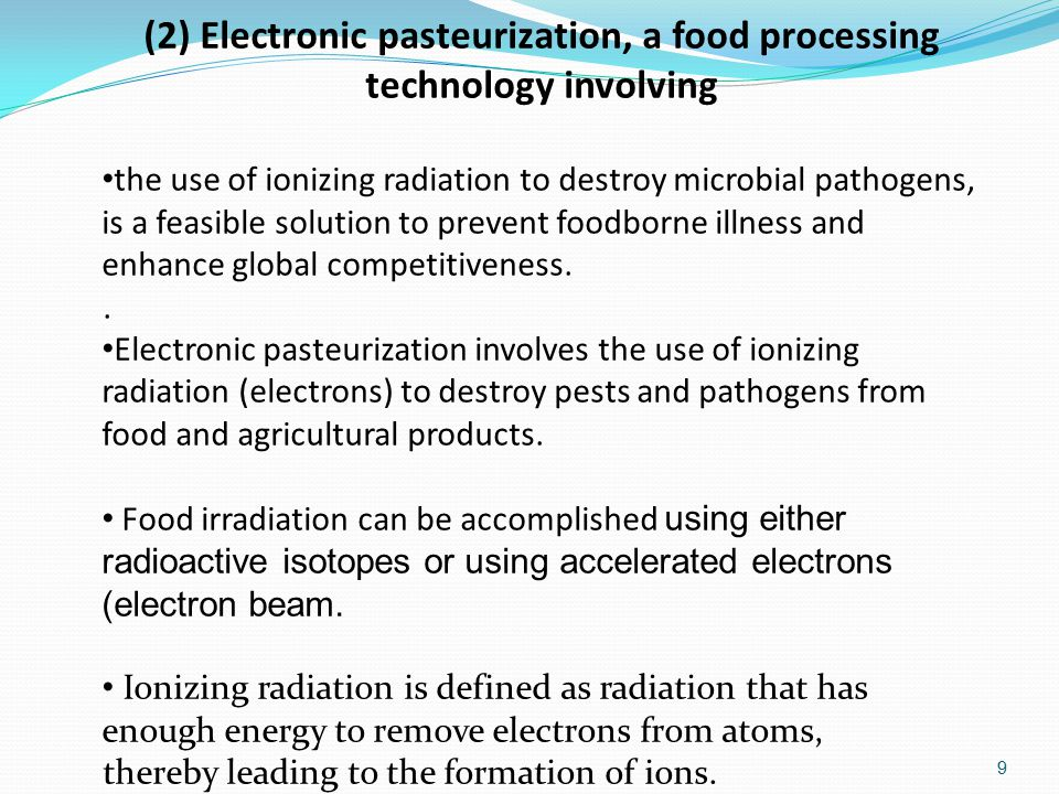 (2) Electronic pasteurization, a food processing technology involving the use of ionizing radiation to destroy microbial pathogens, is a feasible solution to prevent foodborne illness and enhance global competitiveness..