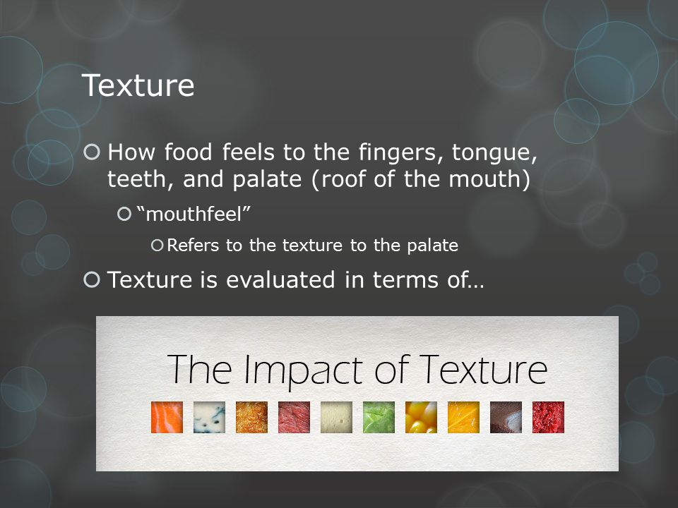 "Texture  How food feels to the fingers, tongue, teeth, and palate (roof of the mouth)  ""mouthfeel""  Refers to the texture to the palate  Texture i"