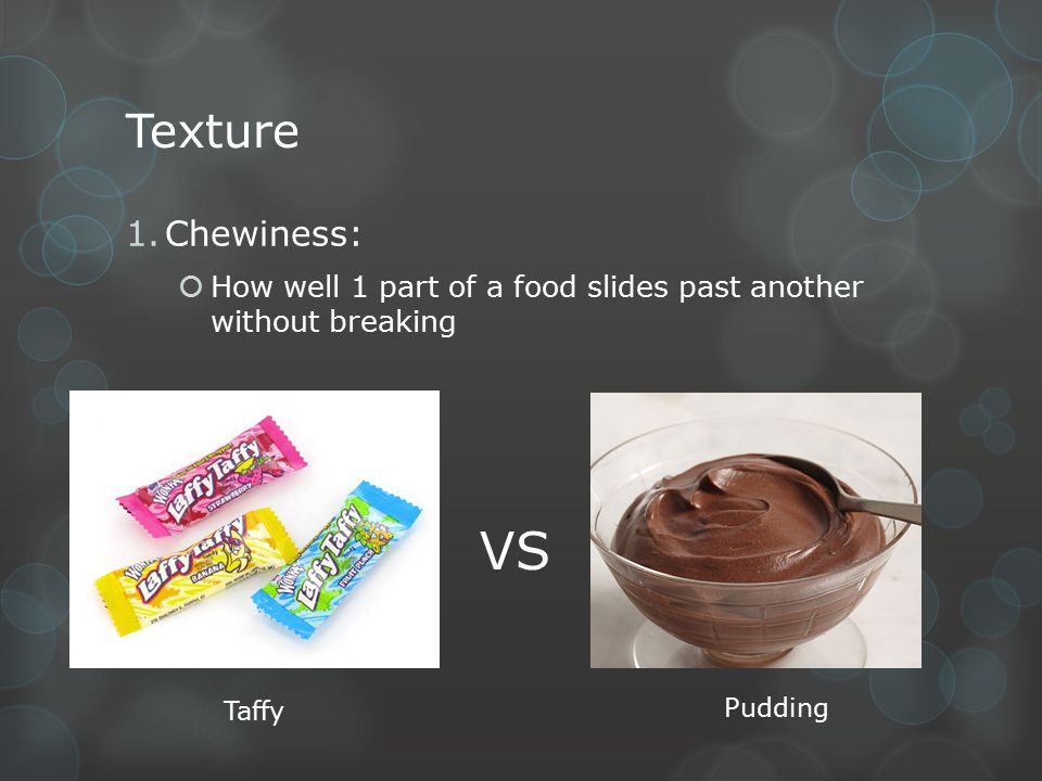 Texture 1.Chewiness:  How well 1 part of a food slides past another without breaking VS Taffy Pudding