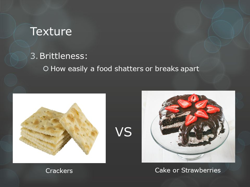 Texture 3.Brittleness:  How easily a food shatters or breaks apart VS Crackers Cake or Strawberries