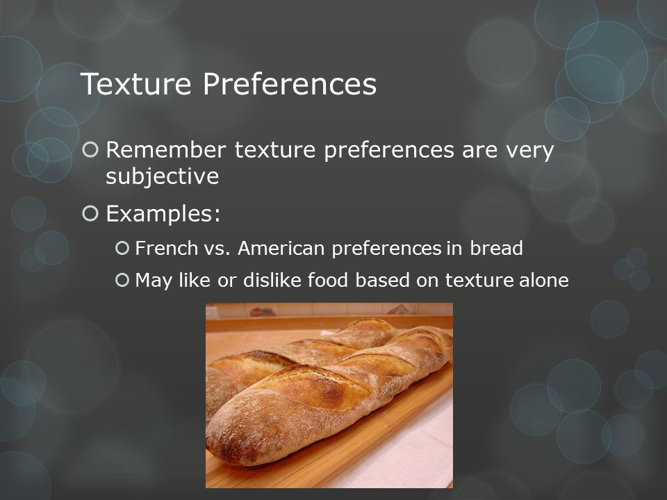 Texture Preferences  Remember texture preferences are very subjective  Examples:  French vs. American preferences in bread  May like or dislike fo