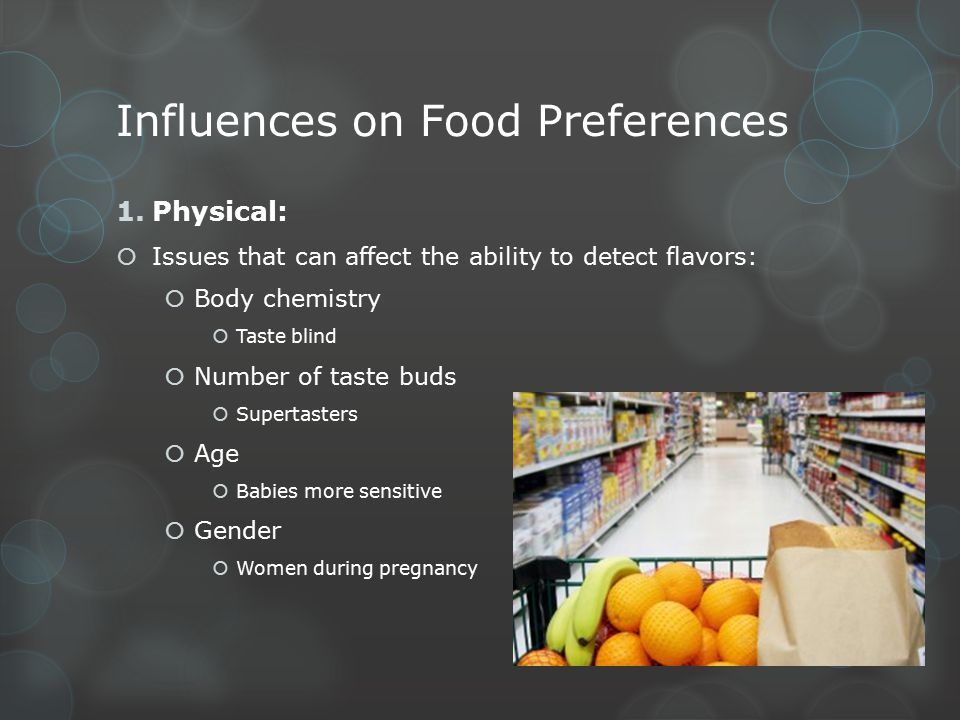 Influences on Food Preferences 1.Physical:  Issues that can affect the ability to detect flavors:  Body chemistry  Taste blind  Number of taste bu
