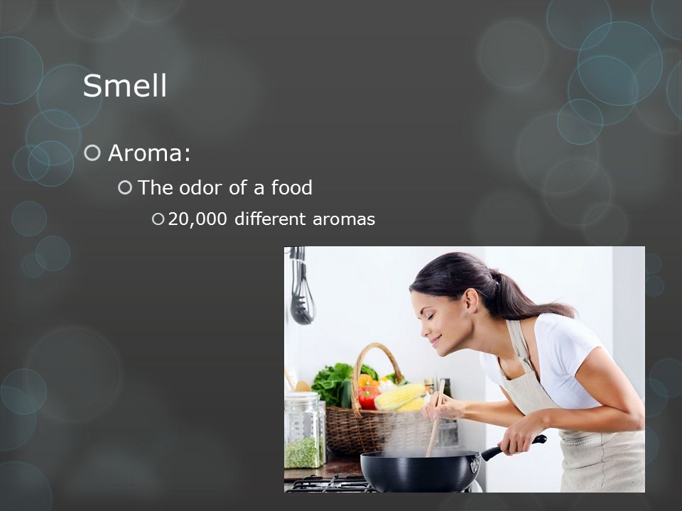 Smell  Aroma:  The odor of a food  20,000 different aromas