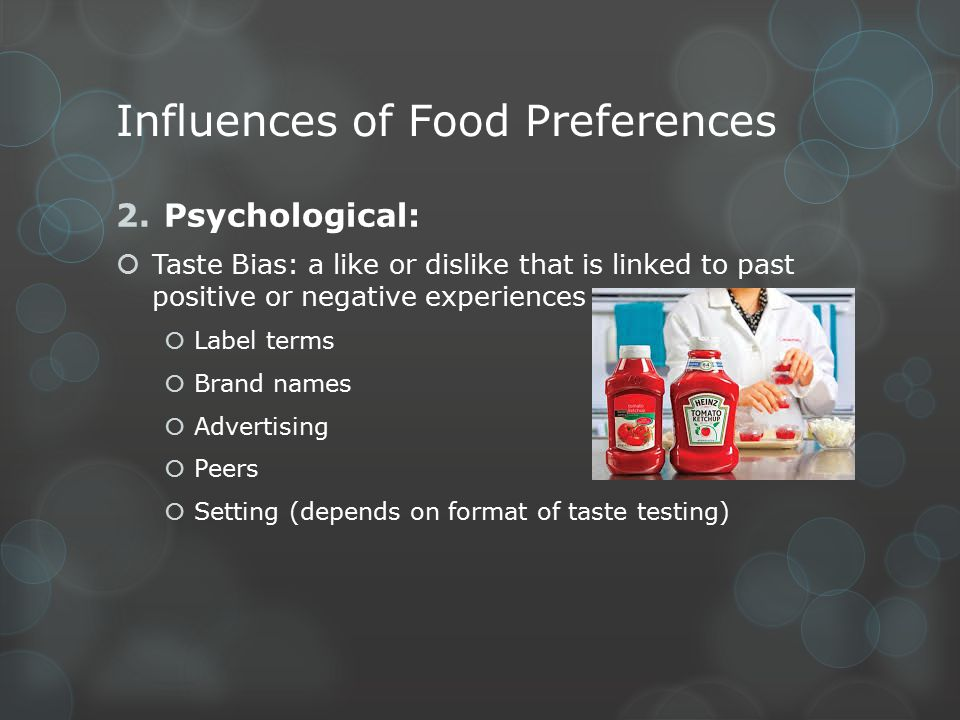 Influences of Food Preferences 3.Cultural:  Beliefs and behaviors strongly influence exposures to food and resulting food preferences  Religion/Religious Practices  Hindu, Buddhist, Judaism  Lifestyle  European lifestyle includes shopping for fresh ingredients daily  Eating the same meal more than once a day  Holiday traditions  Thanksgiving, Halloween, etc.