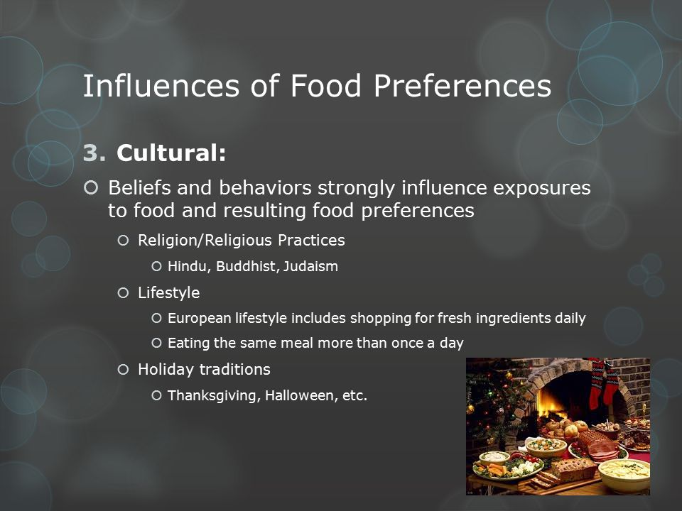 Influences of Food Preferences 4.Environmental:  People are more likely to eat what is available and economical  Geography  Climate  Food costs  Obtainability  Immediate surroundings affect food preferences  Most children learn to like foods they are exposed to  Preferences carry on into adulthood