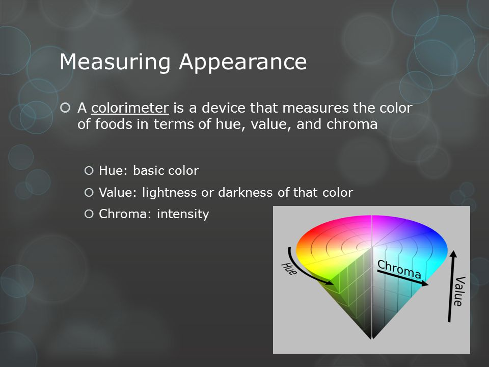 Measuring Appearance  A colorimeter is a device that measures the color of foods in terms of hue, value, and chroma  Hue: basic color  Value: light