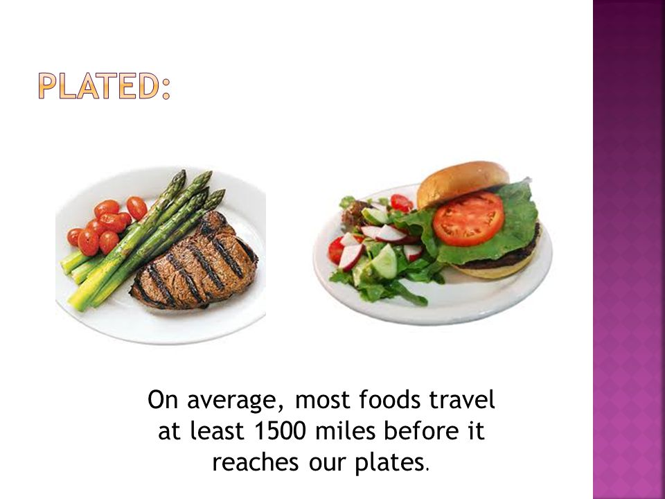 On average, most foods travel at least 1500 miles before it reaches our plates.
