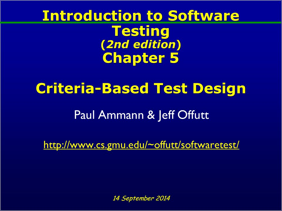 Introduction to Software Testing (2nd edition) Chapter 5 Criteria-Based Test Design Paul Ammann & Jeff Offutt http://www.cs.gmu.edu/~offutt/softwaretest/ 14 September 2014