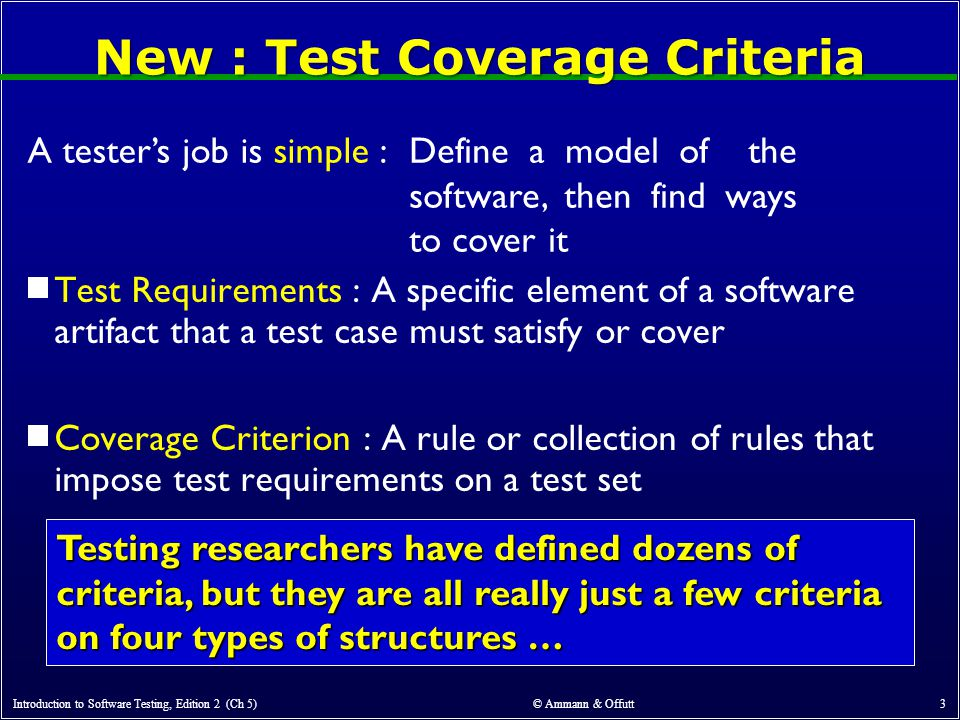 Introduction to Software Testing, Edition 2 (Ch 5) © Ammann & Offutt 3 New : Test Coverage Criteria  Test Requirements : A specific element of a software artifact that a test case must satisfy or cover  Coverage Criterion : A rule or collection of rules that impose test requirements on a test set A tester's job is simple :Define a model of the software, then find ways to cover it Testing researchers have defined dozens of criteria, but they are all really just a few criteria on four types of structures …