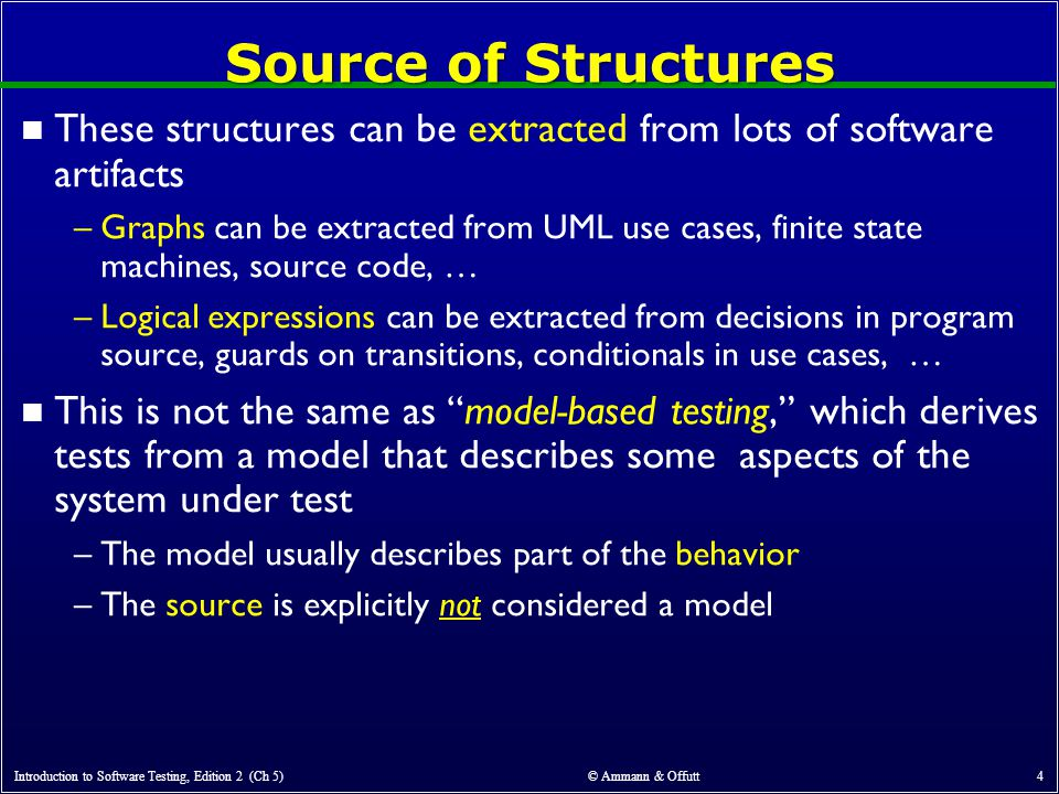 Source of Structures n These structures can be extracted from lots of software artifacts –Graphs can be extracted from UML use cases, finite state machines, source code, … –Logical expressions can be extracted from decisions in program source, guards on transitions, conditionals in use cases, … n This is not the same as model-based testing, which derives tests from a model that describes some aspects of the system under test –The model usually describes part of the behavior –The source is explicitly not considered a model Introduction to Software Testing, Edition 2 (Ch 5) © Ammann & Offutt 4