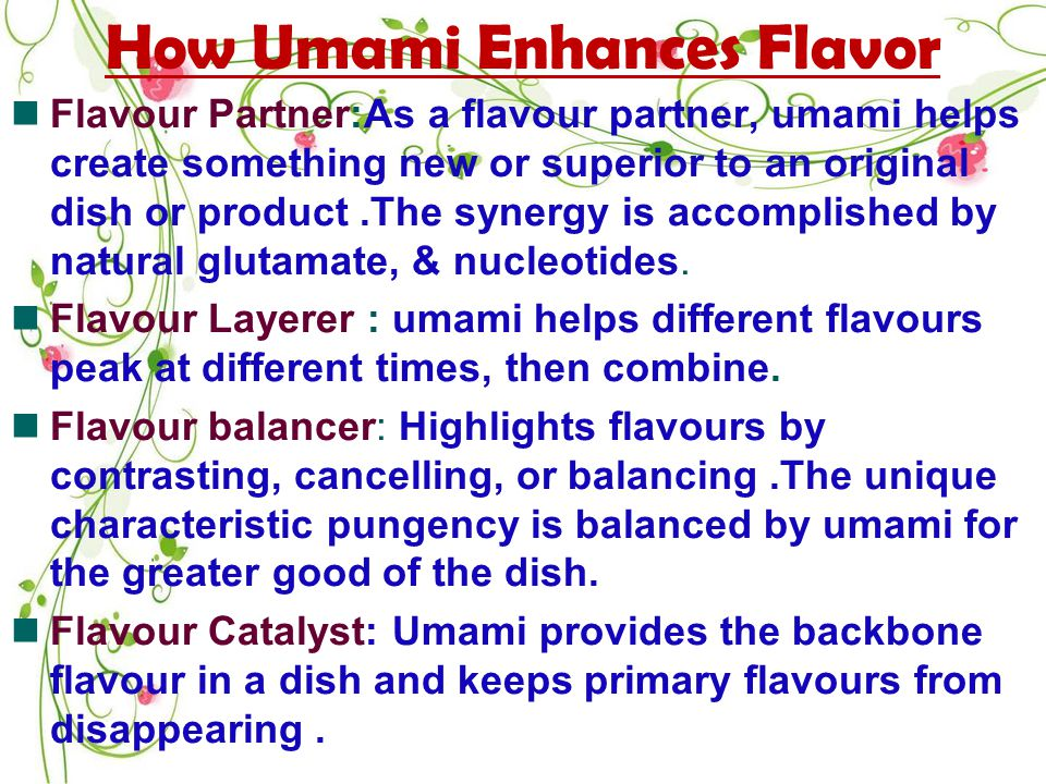 How Umami Enhances Flavor Flavour Partner:As a flavour partner, umami helps create something new or superior to an original dish or product.The synergy is accomplished by natural glutamate, & nucleotides.