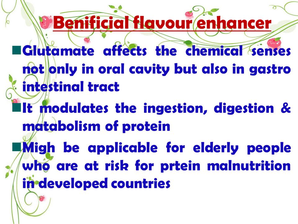 Benificial flavour enhancer Glutamate affects the chemical senses not only in oral cavity but also in gastro intestinal tract It modulates the ingestion, digestion & matabolism of protein Migh be applicable for elderly people who are at risk for prtein malnutrition in developed countries