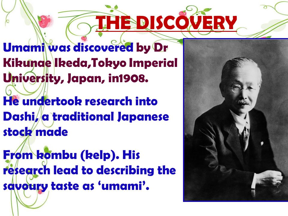 THE DISCOVERY Umami was discovered by Dr Kikunae Ikeda,Tokyo Imperial University, Japan, in1908.