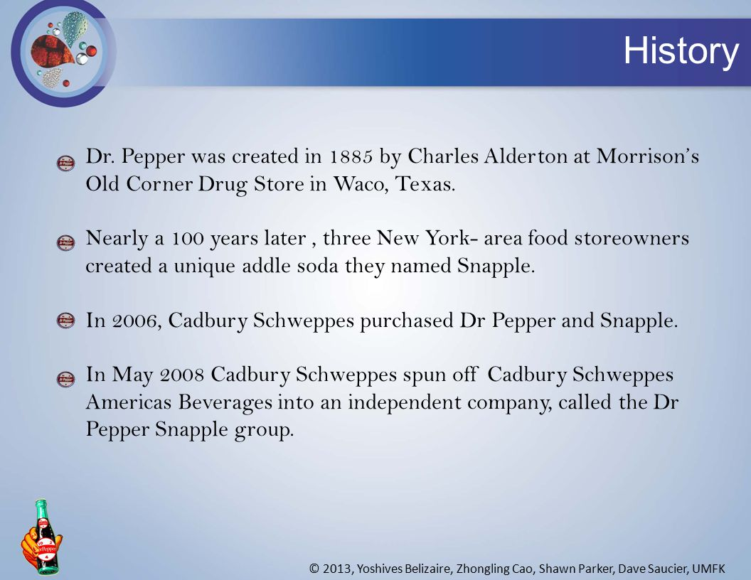 Dr. Pepper was created in 1885 by Charles Alderton at Morrison's Old Corner Drug Store in Waco, Texas. Nearly a 100 years later, three New York- area