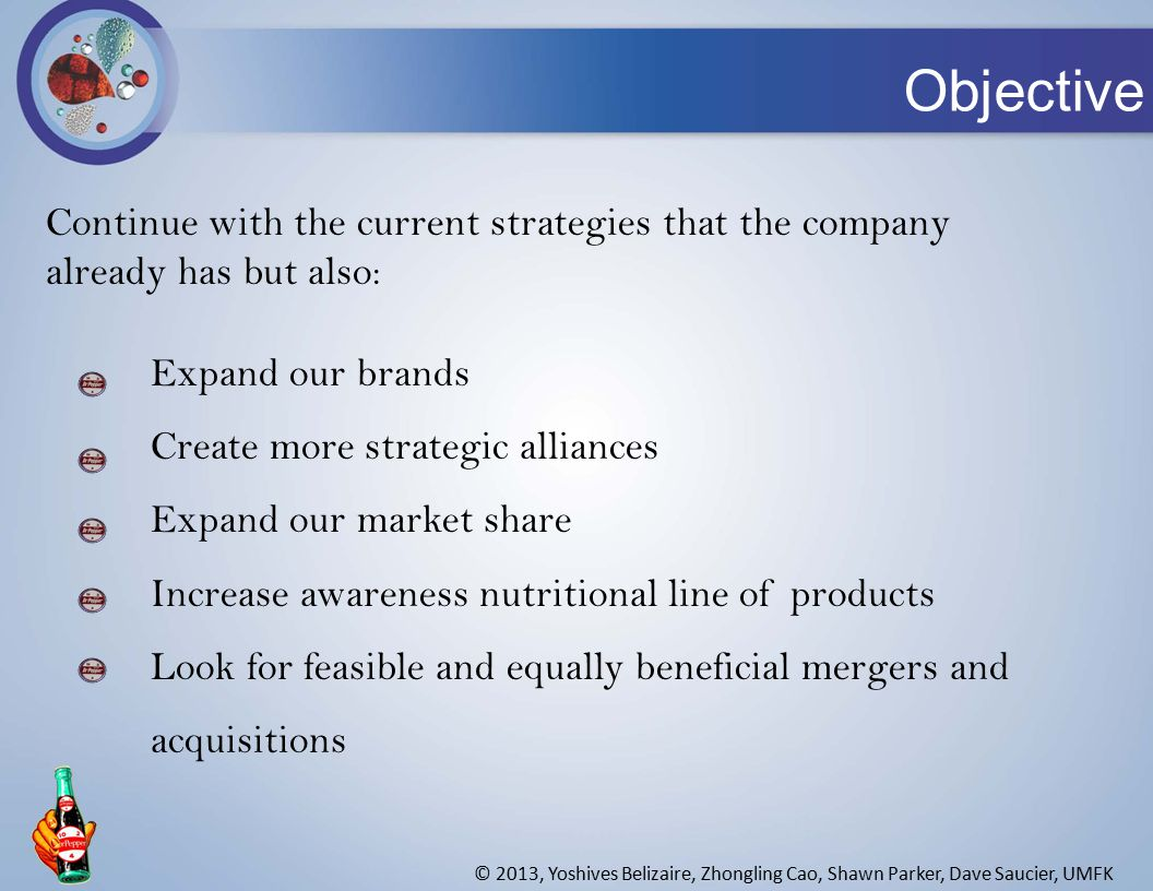 Objective © 2013, Yoshives Belizaire, Zhongling Cao, Shawn Parker, Dave Saucier, UMFK Continue with the current strategies that the company already has but also: Expand our brands Create more strategic alliances Expand our market share Increase awareness nutritional line of products Look for feasible and equally beneficial mergers and acquisitions