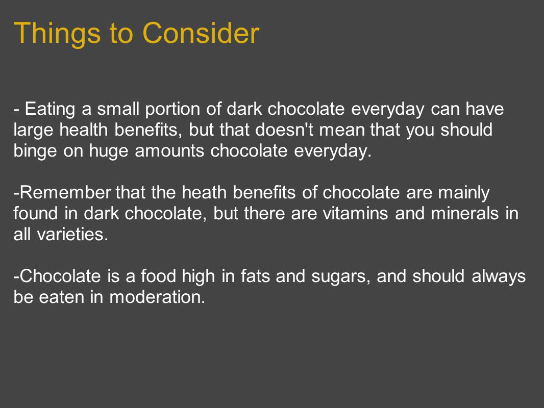Things to Consider - Eating a small portion of dark chocolate everyday can have large health benefits, but that doesn t mean that you should binge on huge amounts chocolate everyday.