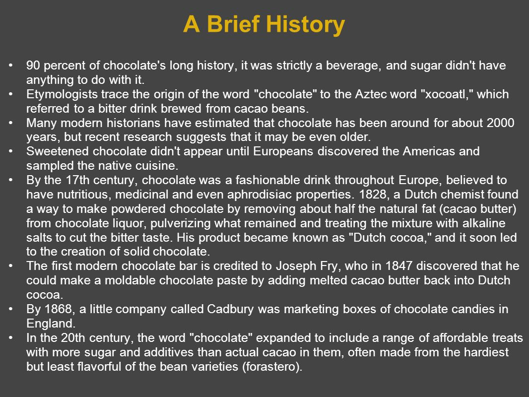 A Brief History 90 percent of chocolate s long history, it was strictly a beverage, and sugar didn t have anything to do with it.