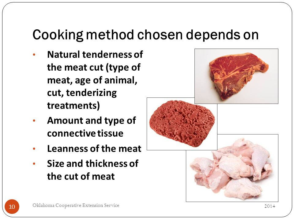Cooking method chosen depends on 2014 Oklahoma Cooperative Extension Service 10 Natural tenderness of the meat cut (type of meat, age of animal, cut, tenderizing treatments) Amount and type of connective tissue Leanness of the meat Size and thickness of the cut of meat