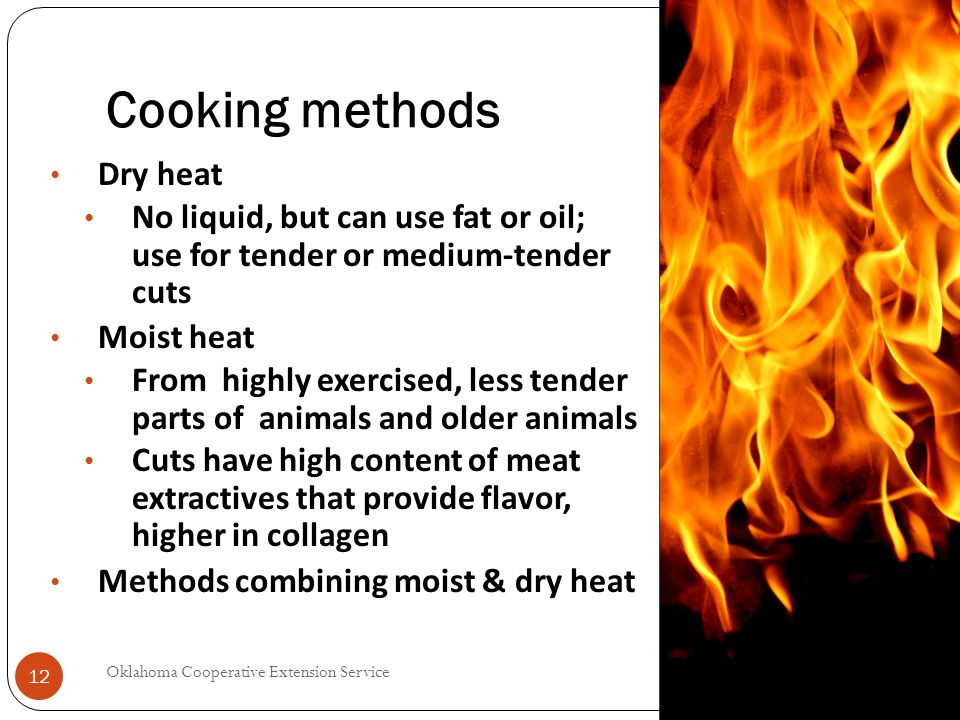 Cooking methods 2014 Oklahoma Cooperative Extension Service 12 Dry heat No liquid, but can use fat or oil; use for tender or medium-tender cuts Moist heat From highly exercised, less tender parts of animals and older animals Cuts have high content of meat extractives that provide flavor, higher in collagen Methods combining moist & dry heat