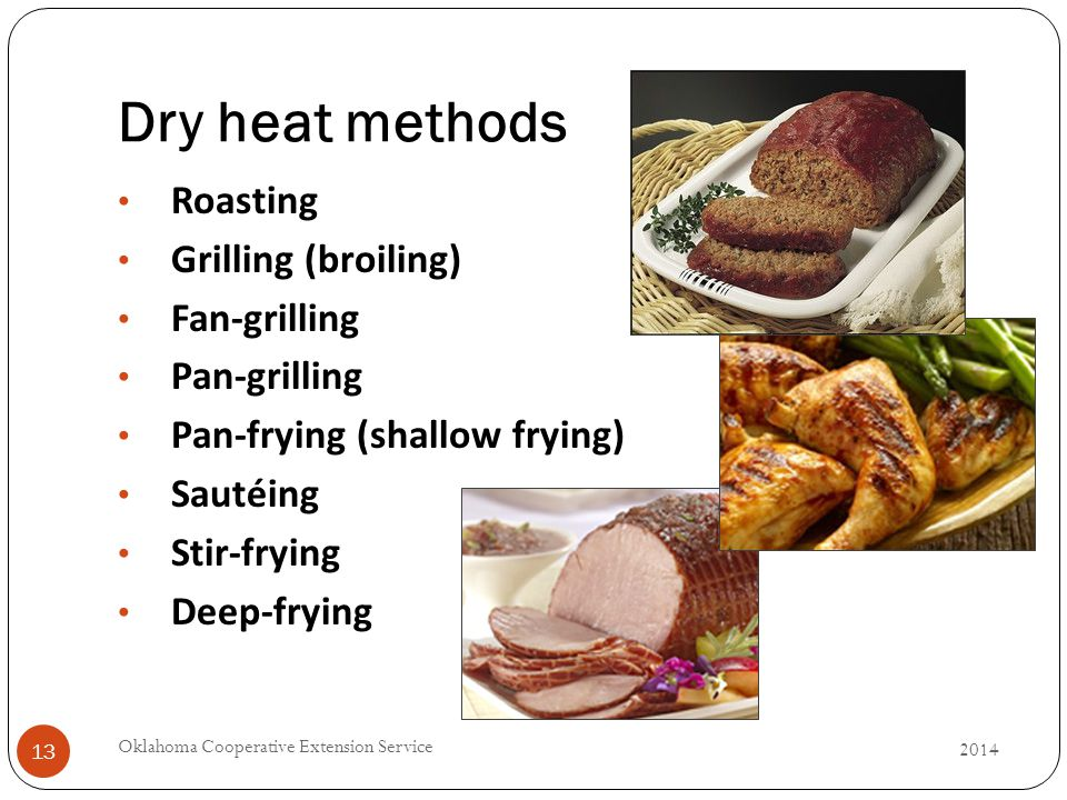 Dry heat methods 2014 Oklahoma Cooperative Extension Service 13 Roasting Grilling (broiling) Fan-grilling Pan-grilling Pan-frying (shallow frying) Sautéing Stir-frying Deep-frying
