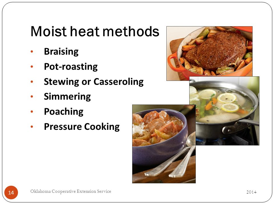 Moist heat methods 2014 Oklahoma Cooperative Extension Service 14 Braising Pot-roasting Stewing or Casseroling Simmering Poaching Pressure Cooking
