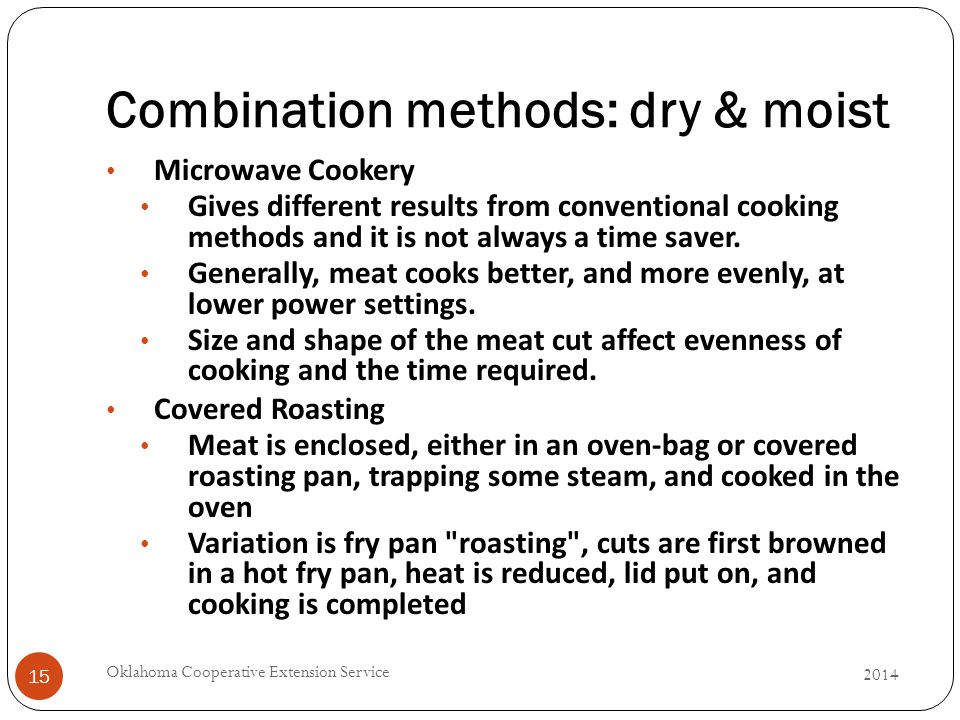 Combination methods: dry & moist 2014 Oklahoma Cooperative Extension Service 15 Microwave Cookery Gives different results from conventional cooking methods and it is not always a time saver.