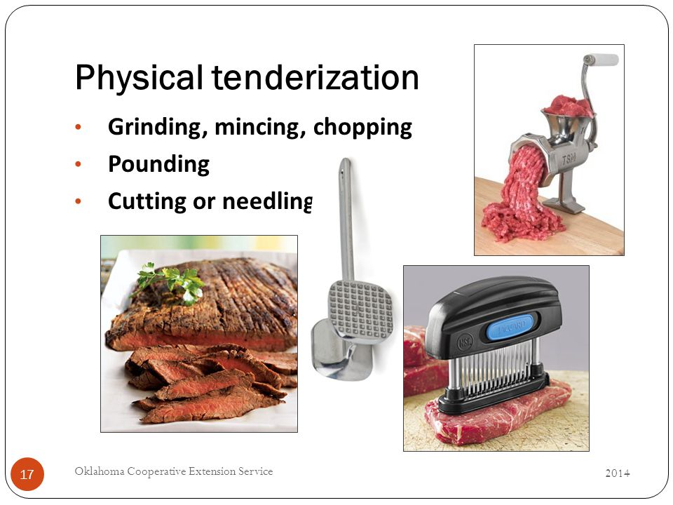 Physical tenderization 2014 Oklahoma Cooperative Extension Service 17 Grinding, mincing, chopping Pounding Cutting or needling