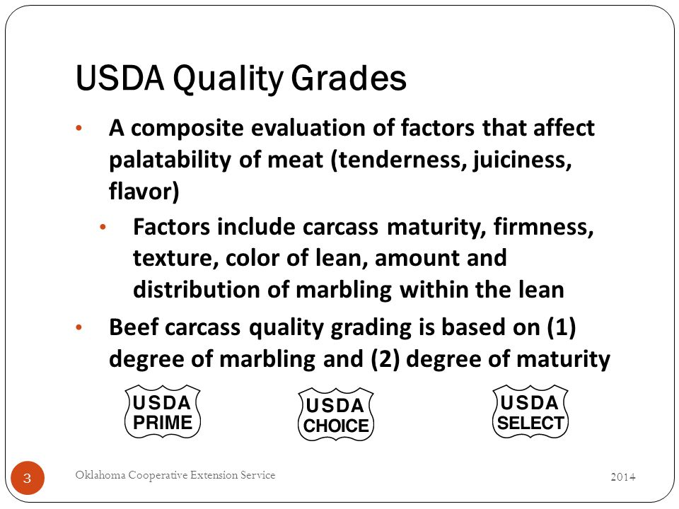 USDA Quality Grades 2014 Oklahoma Cooperative Extension Service 3 A composite evaluation of factors that affect palatability of meat (tenderness, juiciness, flavor) Factors include carcass maturity, firmness, texture, color of lean, amount and distribution of marbling within the lean Beef carcass quality grading is based on (1) degree of marbling and (2) degree of maturity