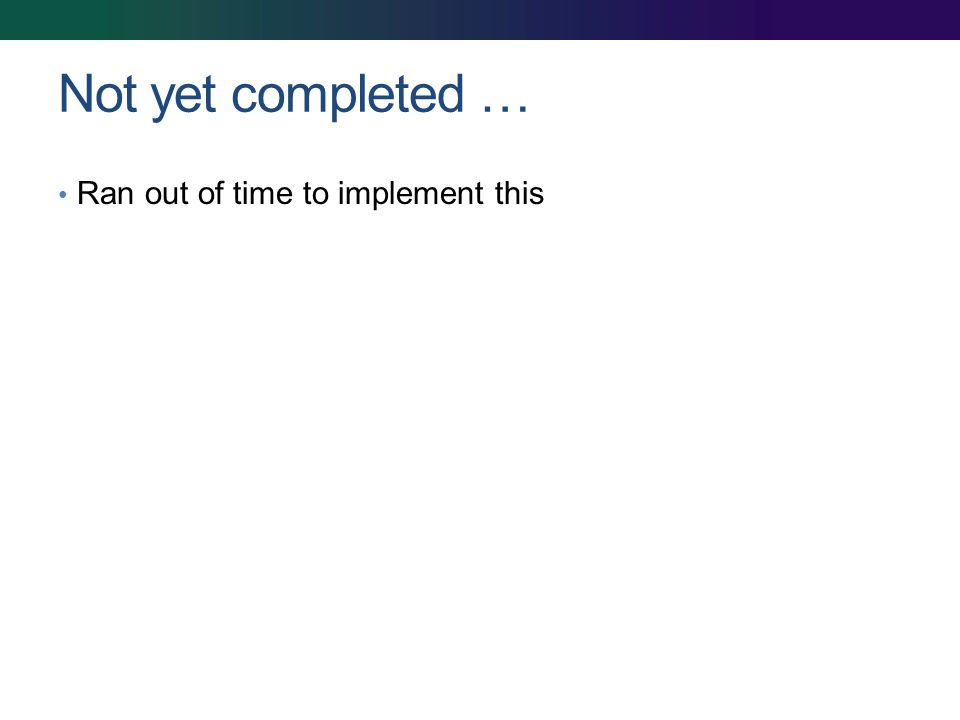 Not yet completed … Ran out of time to implement this