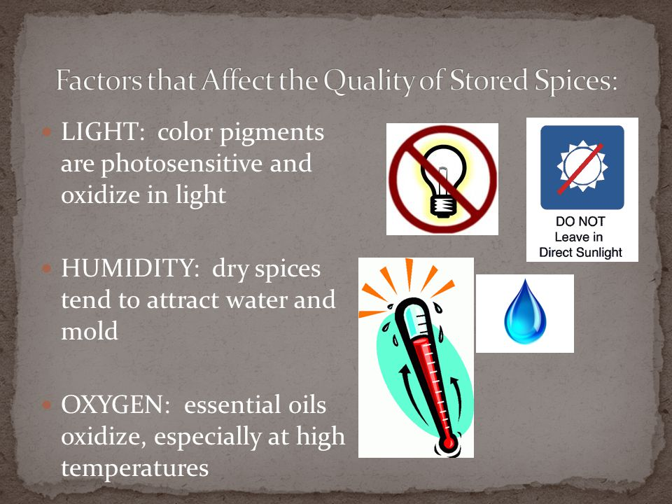 LIGHT: color pigments are photosensitive and oxidize in light HUMIDITY: dry spices tend to attract water and mold OXYGEN: essential oils oxidize, espe