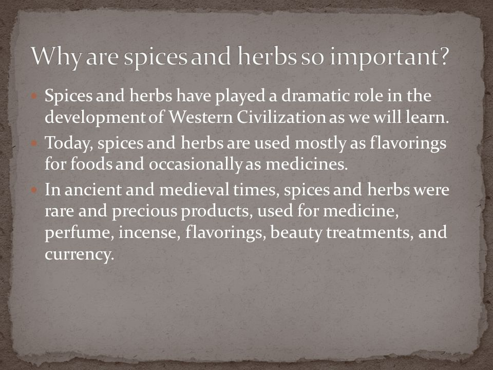 Spices and herbs have played a dramatic role in the development of Western Civilization as we will learn. Today, spices and herbs are used mostly as f