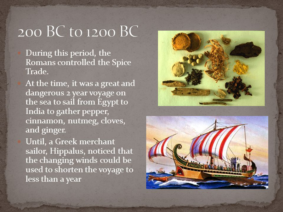 During this period, the Romans controlled the Spice Trade. At the time, it was a great and dangerous 2 year voyage on the sea to sail from Egypt to In
