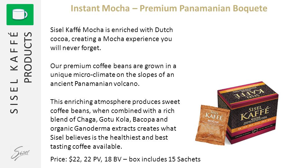 S I S E L K A F F É PRODUCTS Instant Mocha – Premium Panamanian Boquete Sisel Kaffé Mocha is enriched with Dutch cocoa, creating a Mocha experience you will never forget.
