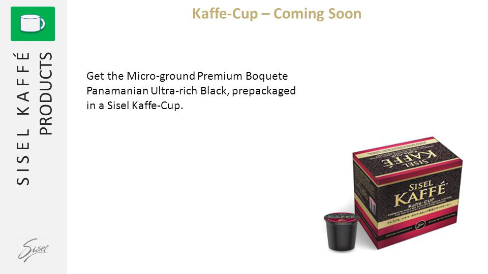 S I S E L K A F F É PRODUCTS Kaffe-Cup – Coming Soon Get the Micro-ground Premium Boquete Panamanian Ultra-rich Black, prepackaged in a Sisel Kaffe-Cup.
