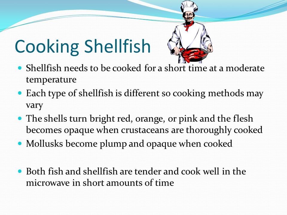 Cooking Shellfish Shellfish needs to be cooked for a short time at a moderate temperature Each type of shellfish is different so cooking methods may v