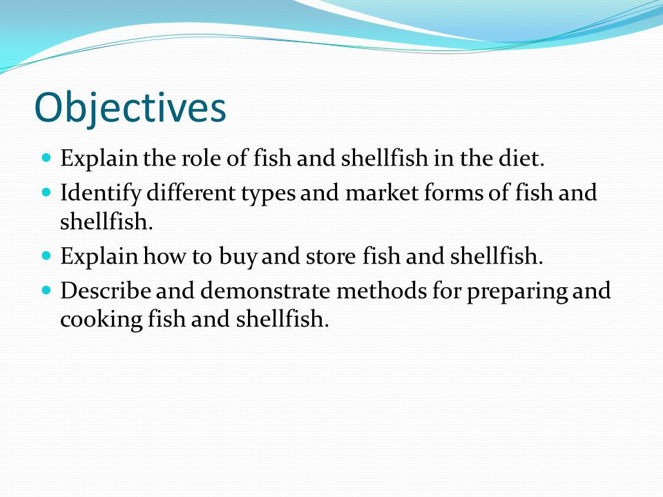 Objectives Explain the role of fish and shellfish in the diet. Identify different types and market forms of fish and shellfish. Explain how to buy and