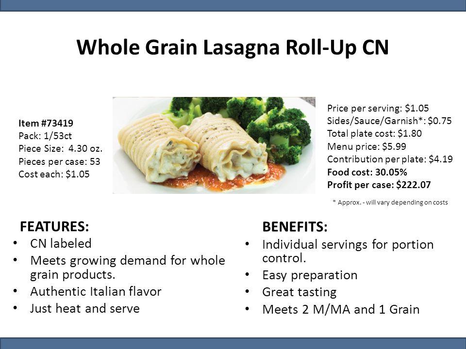 Item #73419 Pack: 1/53ct Piece Size: 4.30 oz. Pieces per case: 53 Cost each: $1.05 Whole Grain Lasagna Roll-Up CN Price per serving: $1.05 Sides/Sauce