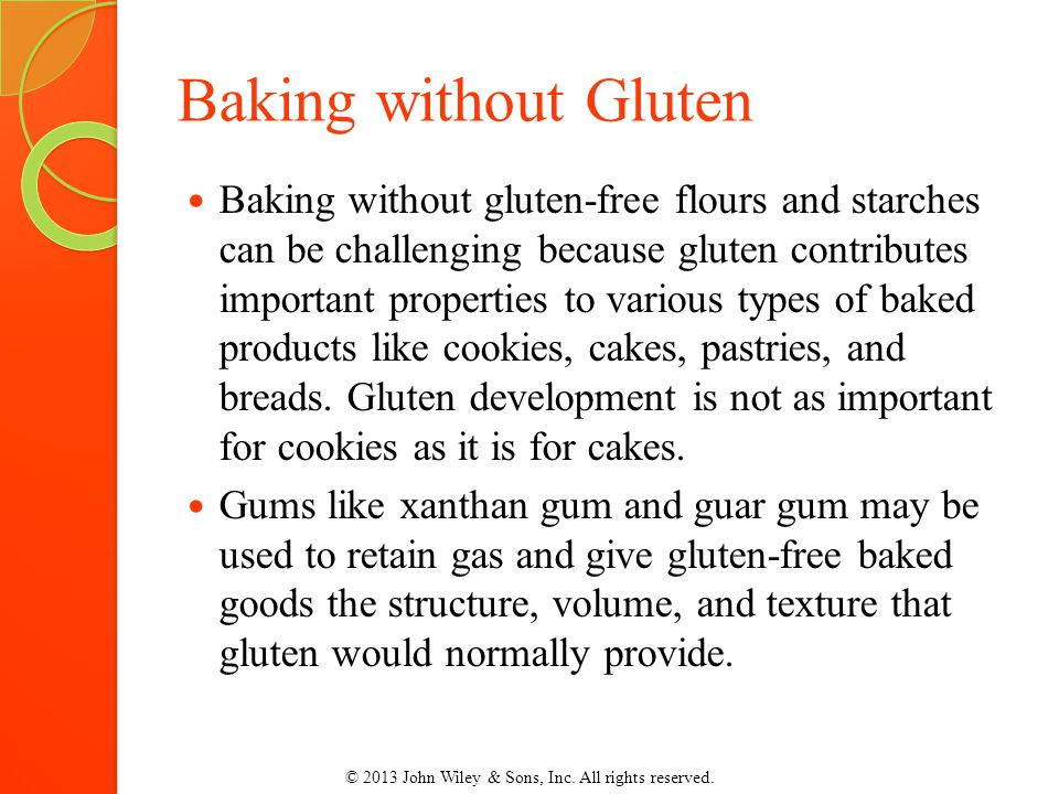 Baking without Gluten Baking without gluten-free flours and starches can be challenging because gluten contributes important properties to various types of baked products like cookies, cakes, pastries, and breads.