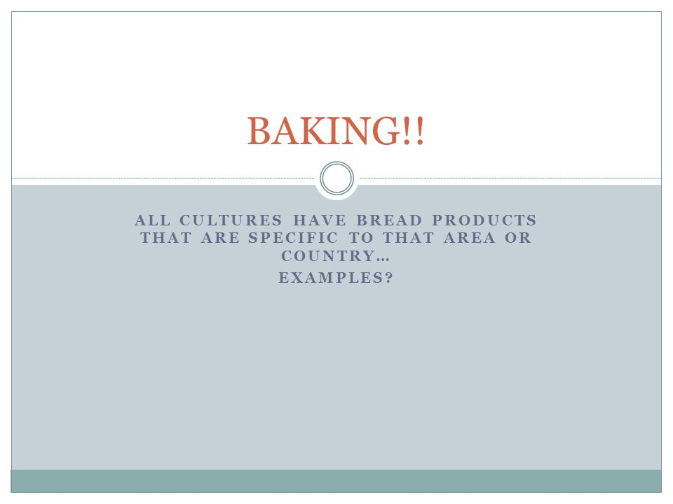 ALL CULTURES HAVE BREAD PRODUCTS THAT ARE SPECIFIC TO THAT AREA OR COUNTRY… EXAMPLES? BAKING!!