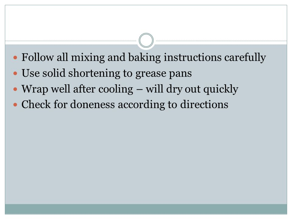 Follow all mixing and baking instructions carefully Use solid shortening to grease pans Wrap well after cooling – will dry out quickly Check for donen