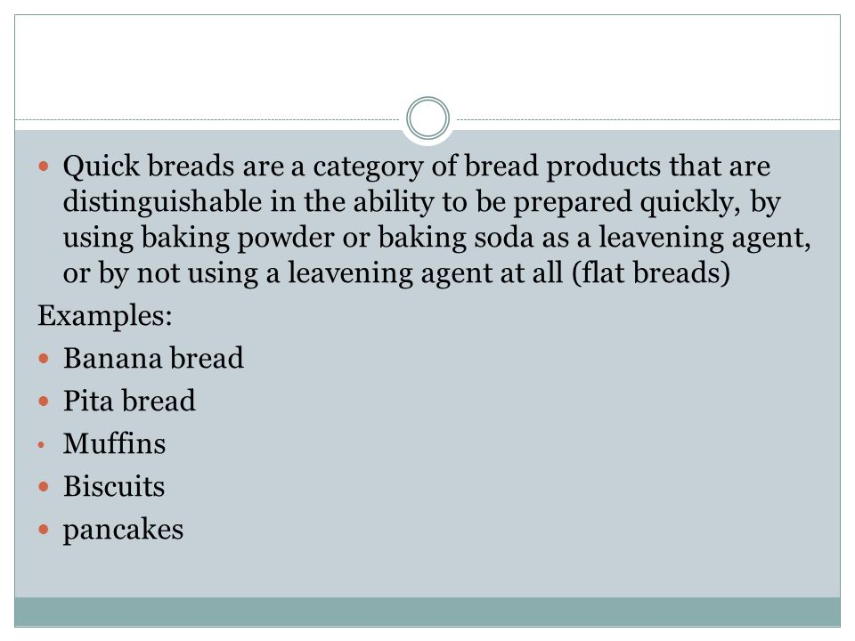 Quick breads are a category of bread products that are distinguishable in the ability to be prepared quickly, by using baking powder or baking soda as