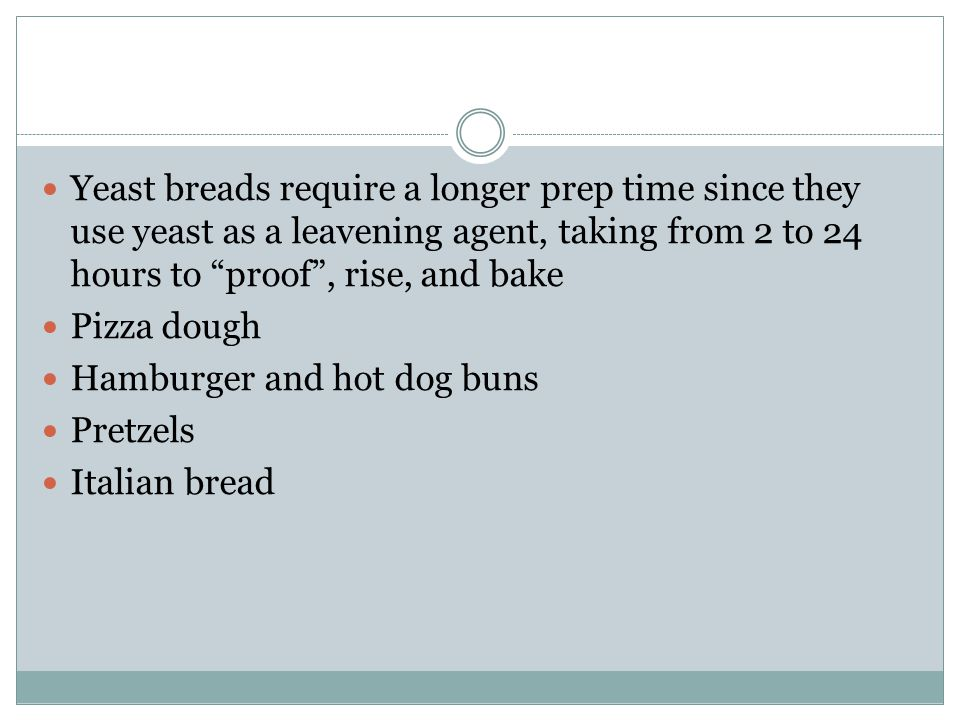 "Yeast breads require a longer prep time since they use yeast as a leavening agent, taking from 2 to 24 hours to ""proof"", rise, and bake Pizza dough Ha"