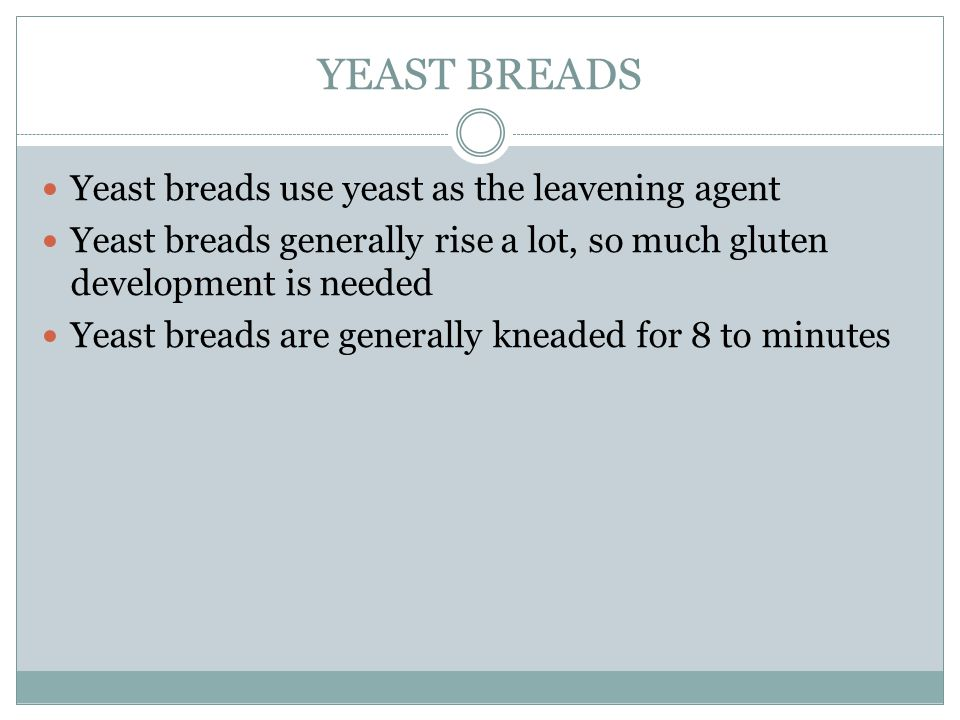 YEAST BREADS Yeast breads use yeast as the leavening agent Yeast breads generally rise a lot, so much gluten development is needed Yeast breads are ge