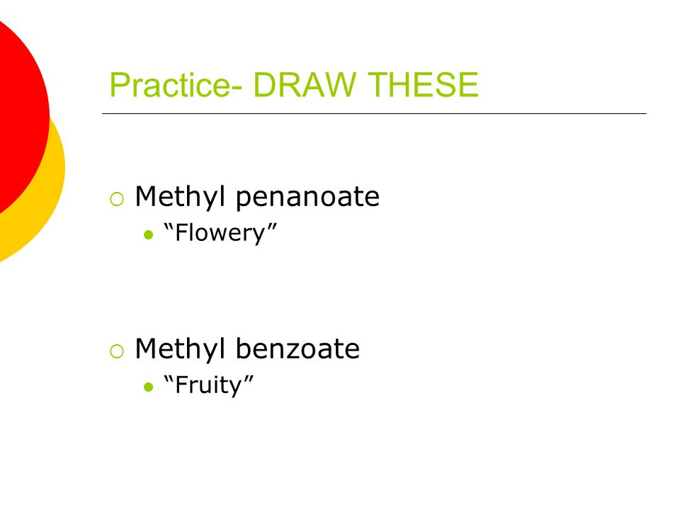 Practice- DRAW THESE  Methyl penanoate Flowery  Methyl benzoate Fruity
