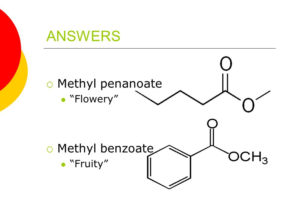 ANSWERS  Methyl penanoate Flowery  Methyl benzoate Fruity