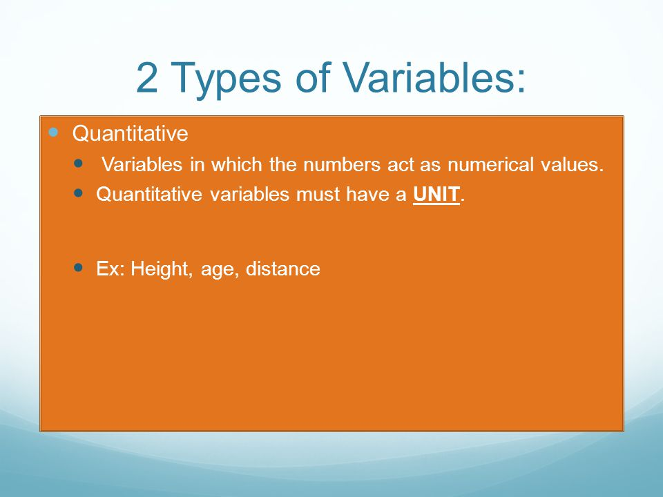 2 Types of Variables: Quantitative Variables in which the numbers act as numerical values.