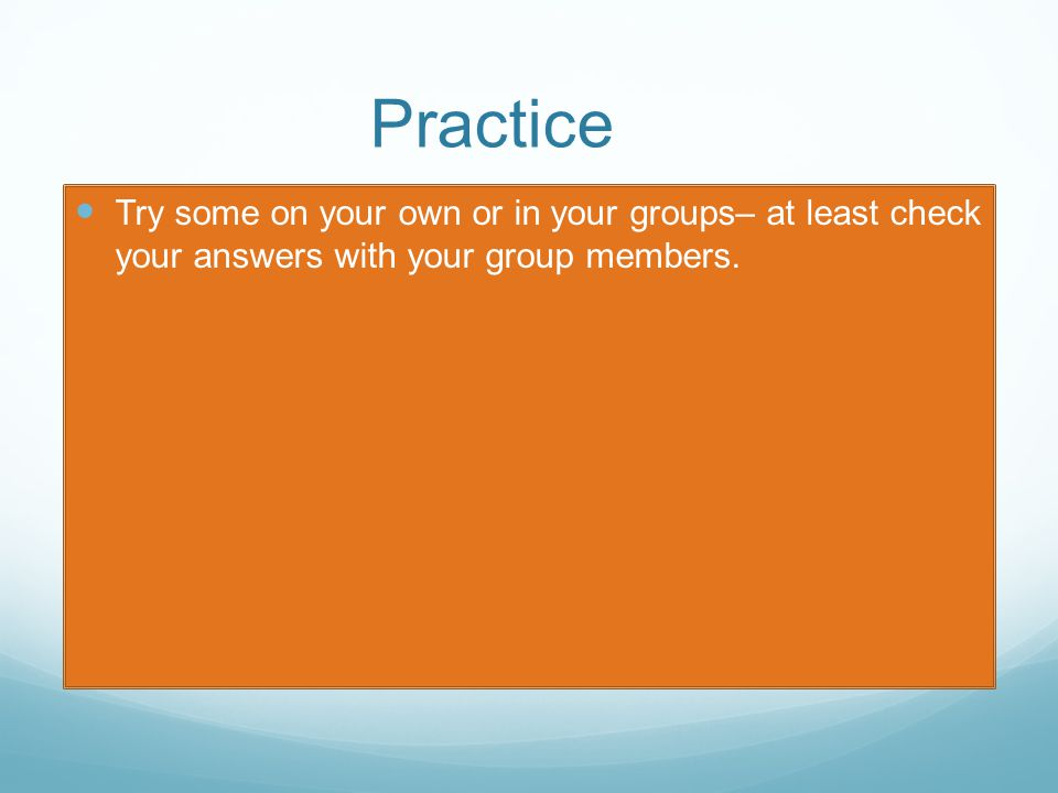Practice Try some on your own or in your groups– at least check your answers with your group members.