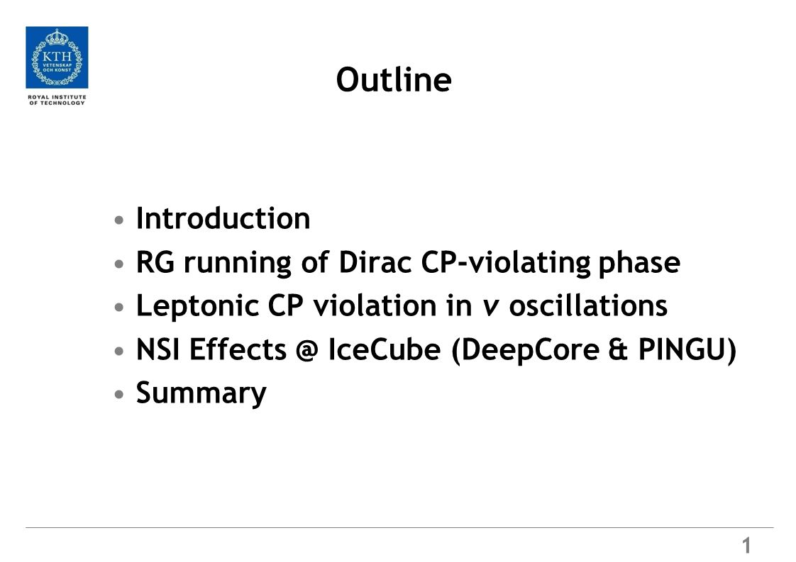 Outline Introduction RG running of Dirac CP-violating phase Leptonic CP violation in ν oscillations NSI Effects @ IceCube (DeepCore & PINGU) Summary 1
