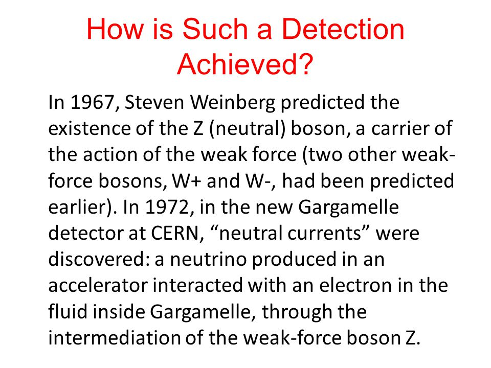 How is Such a Detection Achieved? In 1967, Steven Weinberg predicted the existence of the Z (neutral) boson, a carrier of the action of the weak force