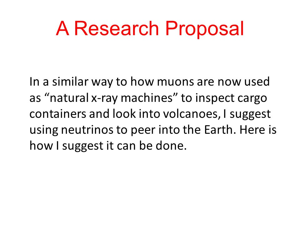 "A Research Proposal In a similar way to how muons are now used as ""natural x-ray machines"" to inspect cargo containers and look into volcanoes, I sugg"